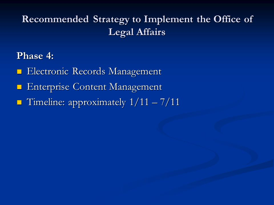 Recommended Strategy to Implement the Office of Legal Affairs Phase 4: Electronic Records Management Electronic Records Management Enterprise Content Management Enterprise Content Management Timeline: approximately 1/11 – 7/11 Timeline: approximately 1/11 – 7/11