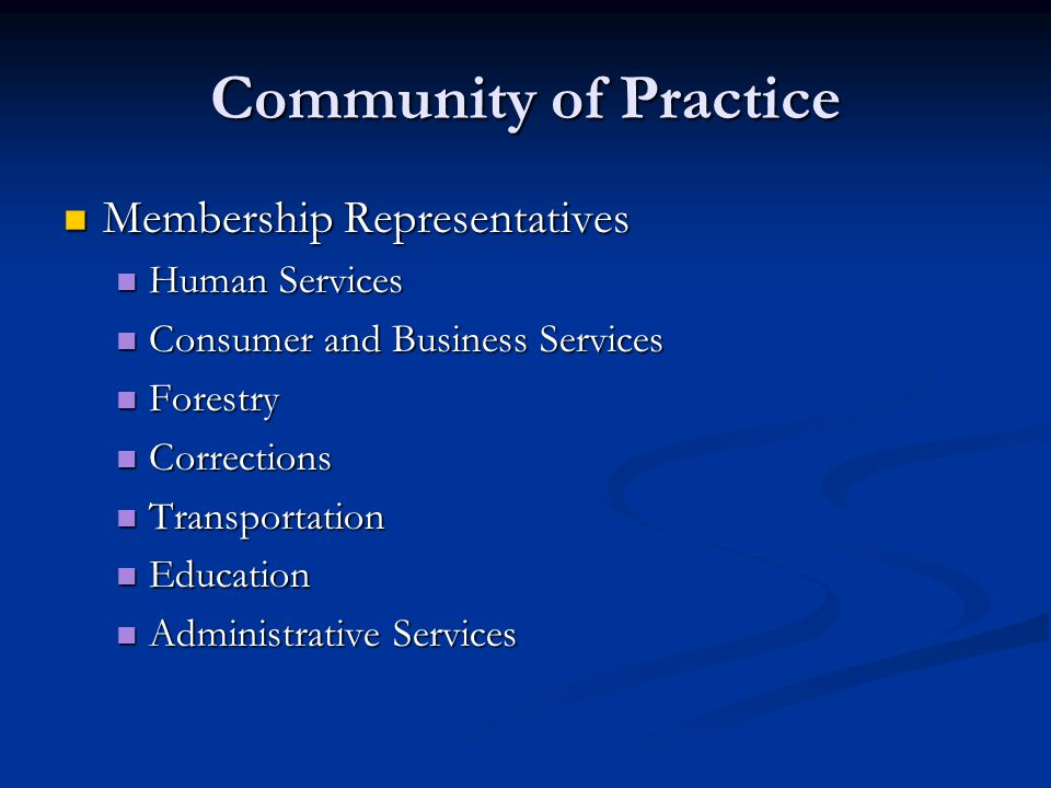 Community of Practice Membership Representatives Membership Representatives Human Services Human Services Consumer and Business Services Consumer and Business Services Forestry Forestry Corrections Corrections Transportation Transportation Education Education Administrative Services Administrative Services