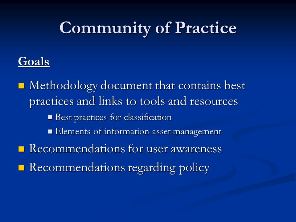 Community of Practice Goals Methodology document that contains best practices and links to tools and resources Methodology document that contains best practices and links to tools and resources Best practices for classification Best practices for classification Elements of information asset management Elements of information asset management Recommendations for user awareness Recommendations for user awareness Recommendations regarding policy Recommendations regarding policy