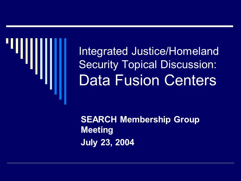 Integrated Justice/Homeland Security Topical Discussion: Data Fusion Centers SEARCH Membership Group Meeting July 23, 2004