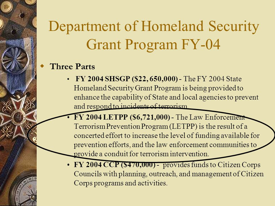 Department of Homeland Security Grant Program FY-04  Three Parts FY 2004 SHSGP ($22, 650,000) - The FY 2004 State Homeland Security Grant Program is being provided to enhance the capability of State and local agencies to prevent and respond to incidents of terrorism.
