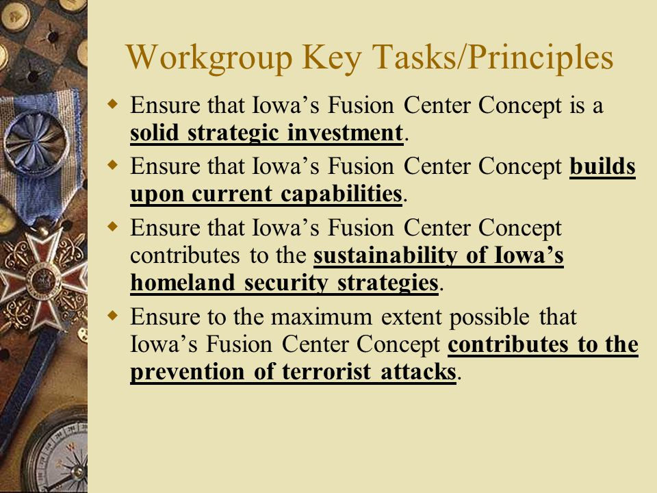 Workgroup Key Tasks/Principles  Ensure that Iowa's Fusion Center Concept is a solid strategic investment.