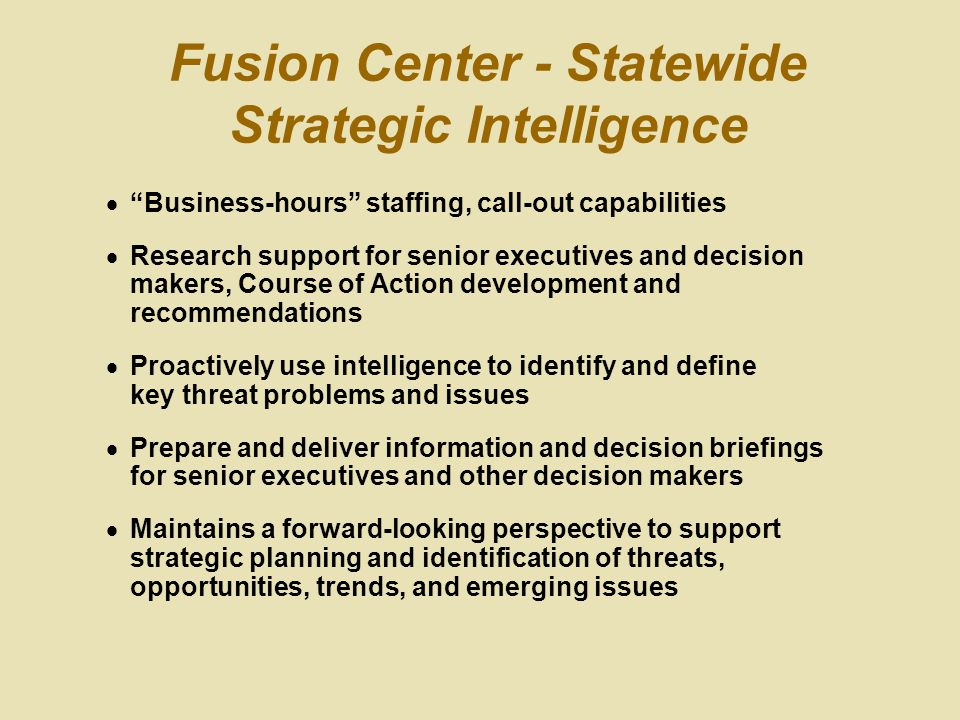 Fusion Center - Statewide Strategic Intelligence  Business-hours staffing, call-out capabilities  Research support for senior executives and decision makers, Course of Action development and recommendations  Proactively use intelligence to identify and define key threat problems and issues  Prepare and deliver information and decision briefings for senior executives and other decision makers  Maintains a forward-looking perspective to support strategic planning and identification of threats, opportunities, trends, and emerging issues