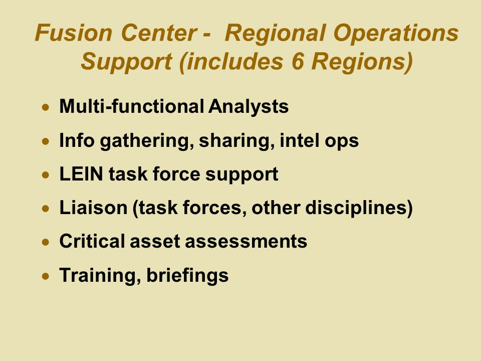 Fusion Center - Regional Operations Support (includes 6 Regions)  Multi-functional Analysts  Info gathering, sharing, intel ops  LEIN task force support  Liaison (task forces, other disciplines)  Critical asset assessments  Training, briefings
