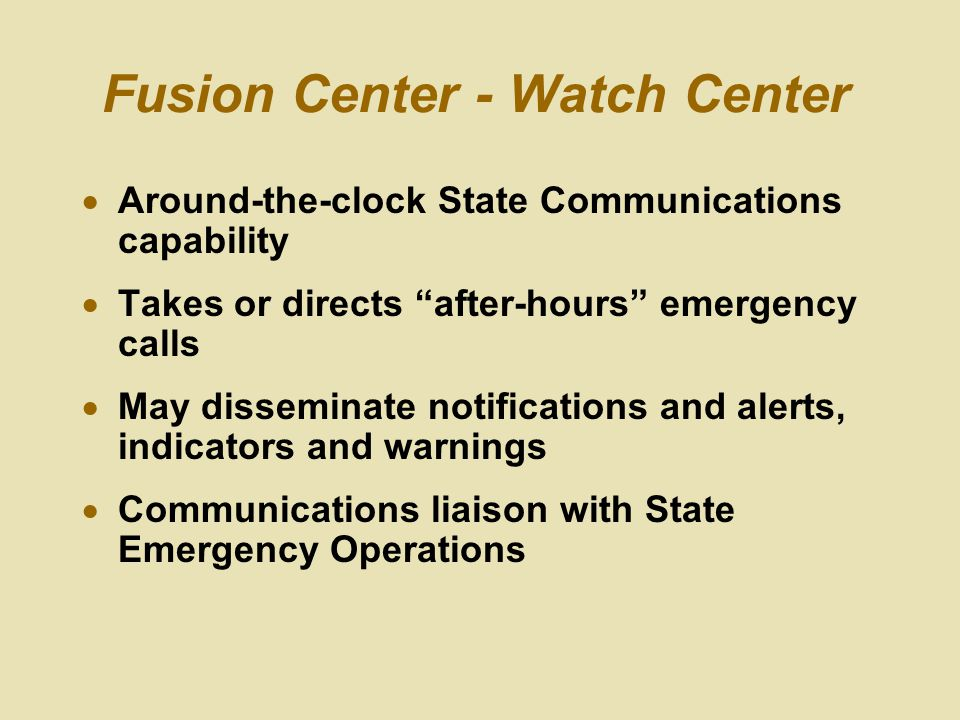 Fusion Center - Watch Center  Around-the-clock State Communications capability  Takes or directs after-hours emergency calls  May disseminate notifications and alerts, indicators and warnings  Communications liaison with State Emergency Operations
