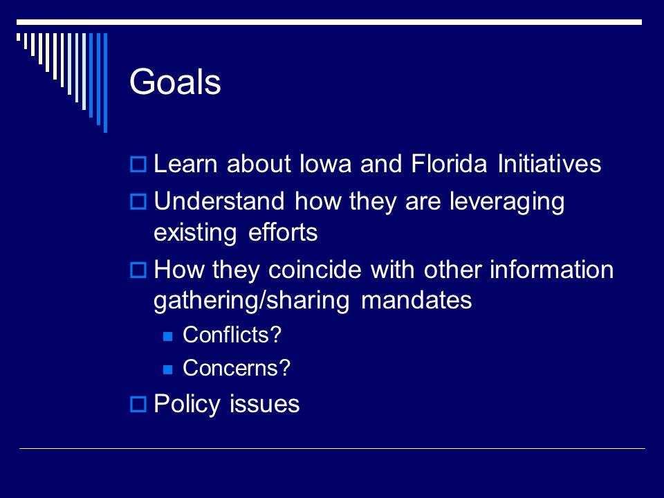 Goals  Learn about Iowa and Florida Initiatives  Understand how they are leveraging existing efforts  How they coincide with other information gathering/sharing mandates Conflicts.