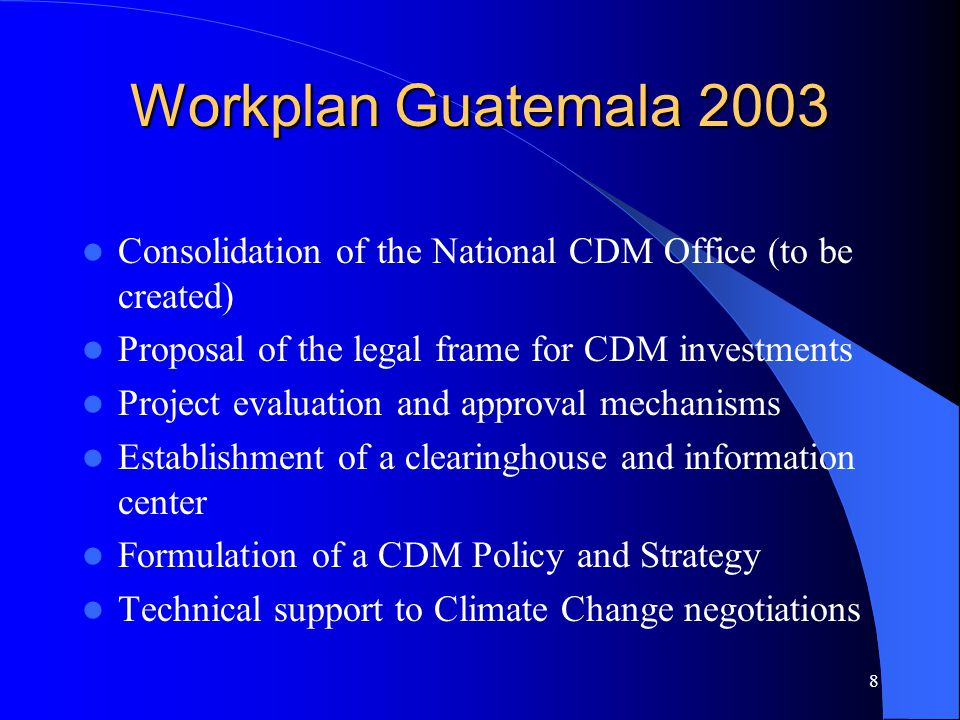 8 Workplan Guatemala 2003 Consolidation of the National CDM Office (to be created) Proposal of the legal frame for CDM investments Project evaluation