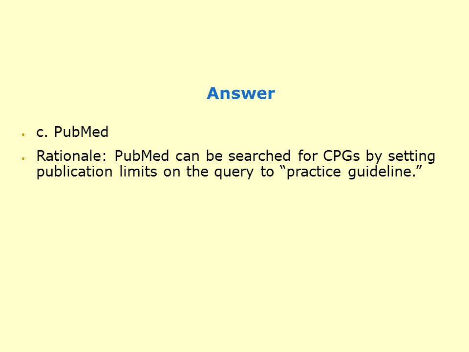 "Answer  c. PubMed  Rationale: PubMed can be searched for CPGs by setting publication limits on the query to ""practice guideline."""