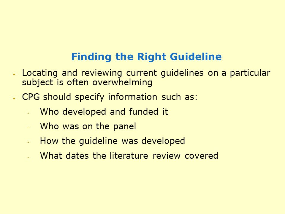 Finding the Right Guideline  Locating and reviewing current guidelines on a particular subject is often overwhelming  CPG should specify information