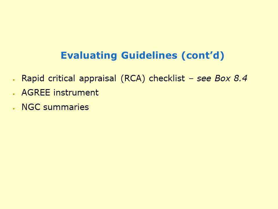 Evaluating Guidelines (cont'd)  Rapid critical appraisal (RCA) checklist – see Box 8.4  AGREE instrument  NGC summaries