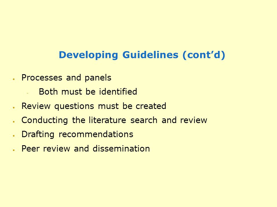 Developing Guidelines (cont'd)  Processes and panels  Both must be identified  Review questions must be created  Conducting the literature search