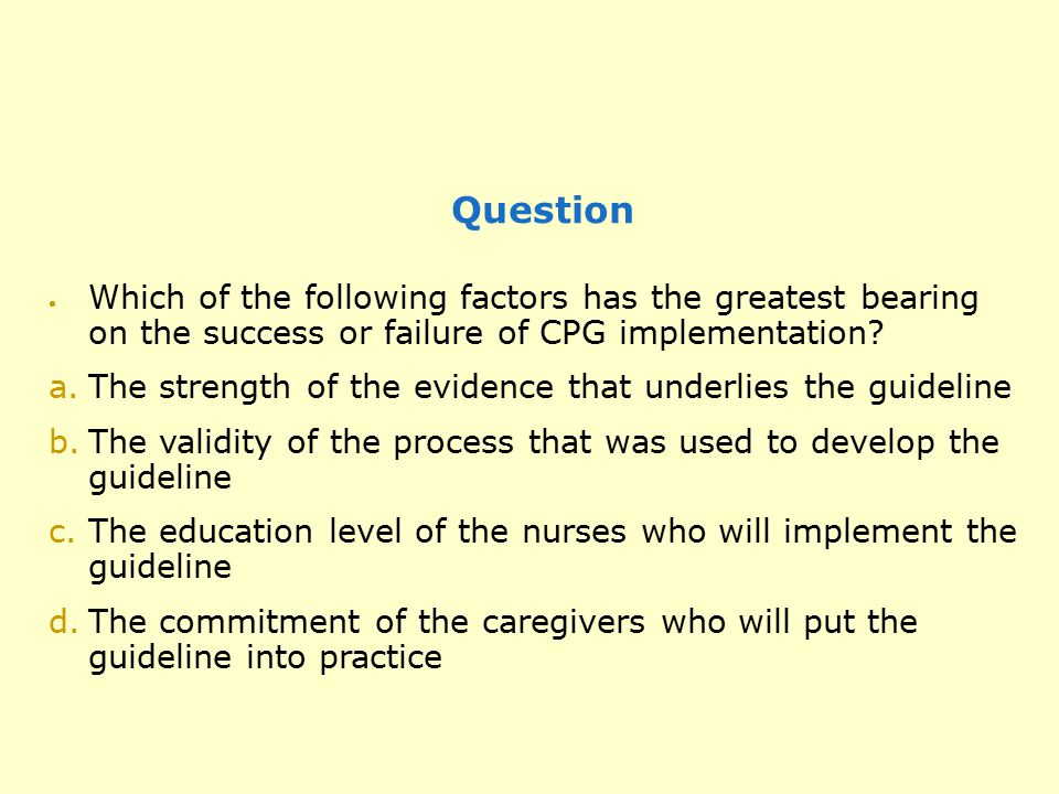 Question  Which of the following factors has the greatest bearing on the success or failure of CPG implementation? a.The strength of the evidence tha