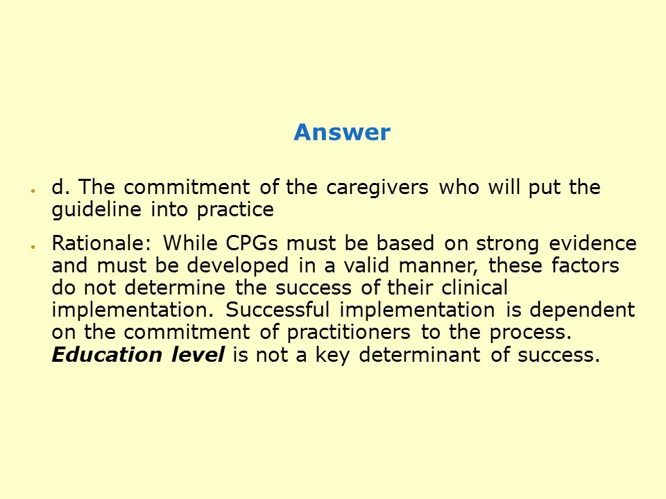 Answer  d. The commitment of the caregivers who will put the guideline into practice  Rationale: While CPGs must be based on strong evidence and mus