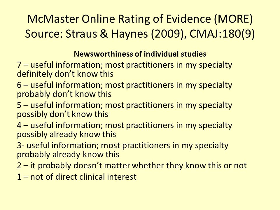 McMaster Online Rating of Evidence (MORE) Source: Straus & Haynes (2009), CMAJ:180(9) Newsworthiness of individual studies 7 – useful information; mos