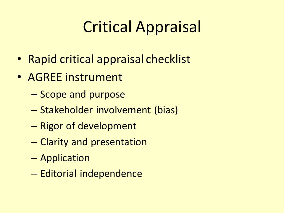 Critical Appraisal Rapid critical appraisal checklist AGREE instrument – Scope and purpose – Stakeholder involvement (bias) – Rigor of development – C