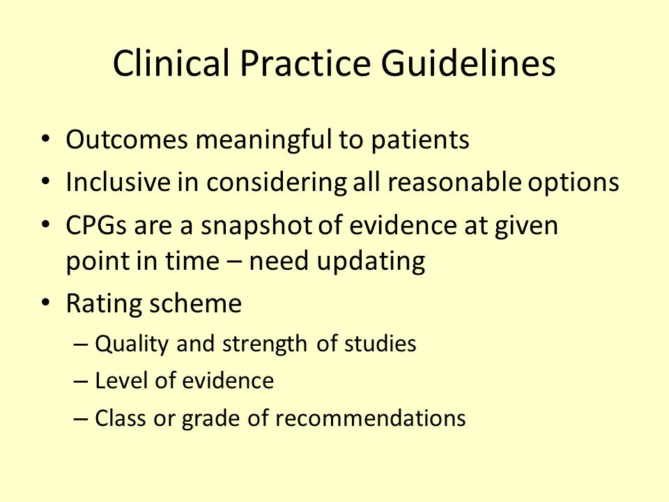 Clinical Practice Guidelines Outcomes meaningful to patients Inclusive in considering all reasonable options CPGs are a snapshot of evidence at given