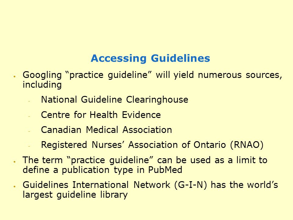 "Accessing Guidelines  Googling ""practice guideline"" will yield numerous sources, including  National Guideline Clearinghouse  Centre for Health Evi"