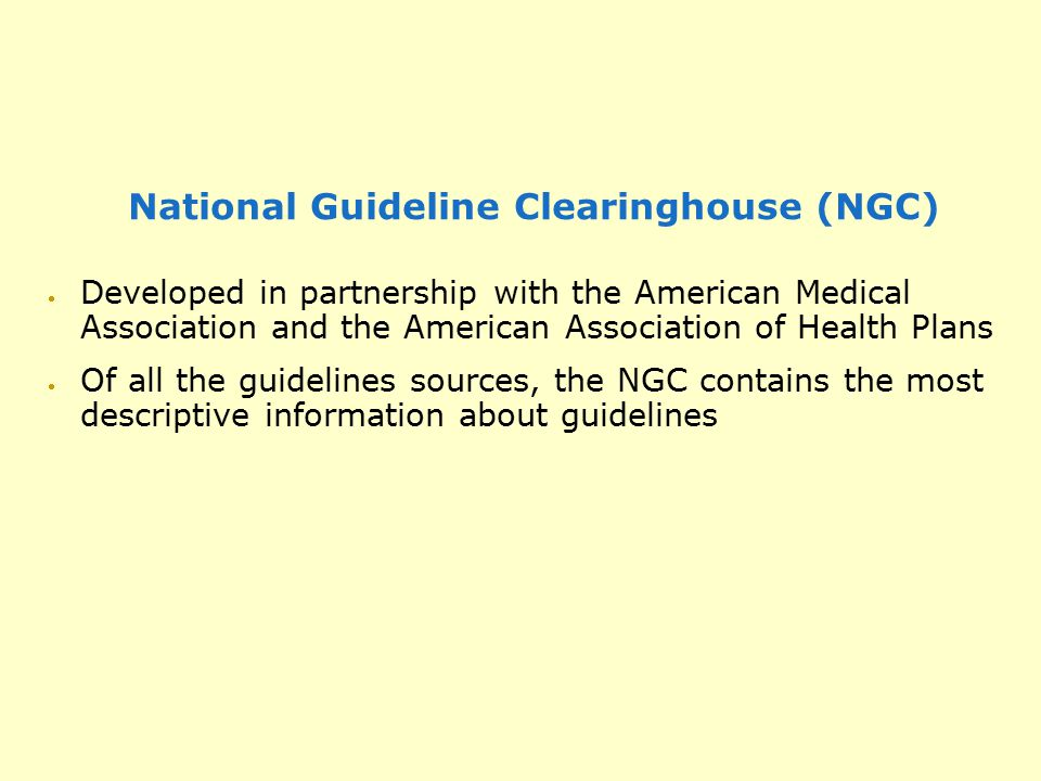 National Guideline Clearinghouse (NGC)  Developed in partnership with the American Medical Association and the American Association of Health Plans 