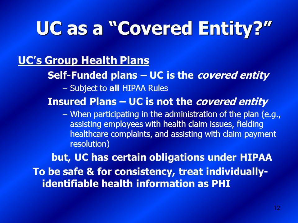 12 UC as a Covered Entity UC's Group Health Plans Self-Funded plans – UC is the covered entity –Subject to all HIPAA Rules Insured Plans – UC is not the covered entity –When participating in the administration of the plan (e.g., assisting employees with health claim issues, fielding healthcare complaints, and assisting with claim payment resolution) but, UC has certain obligations under HIPAA To be safe & for consistency, treat individually- identifiable health information as PHI