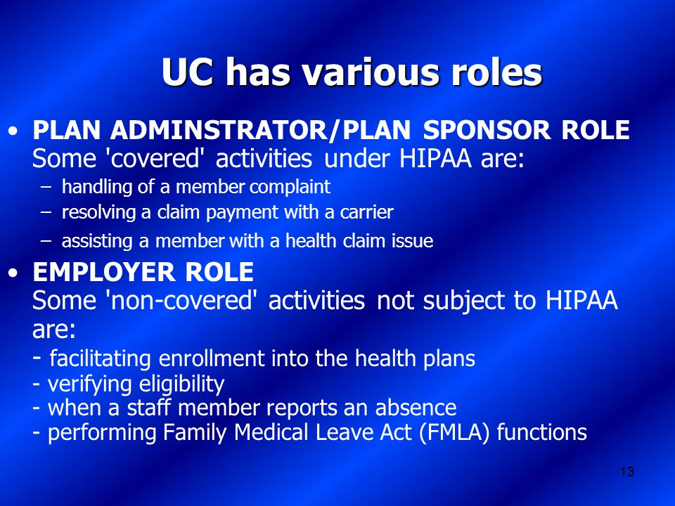 13 UC has various roles PLAN ADMINSTRATOR/PLAN SPONSOR ROLE Some covered activities under HIPAA are: –handling of a member complaint –resolving a claim payment with a carrier –assisting a member with a health claim issue EMPLOYER ROLE Some non-covered activities not subject to HIPAA are: - facilitating enrollment into the health plans - verifying eligibility - when a staff member reports an absence - performing Family Medical Leave Act (FMLA) functions