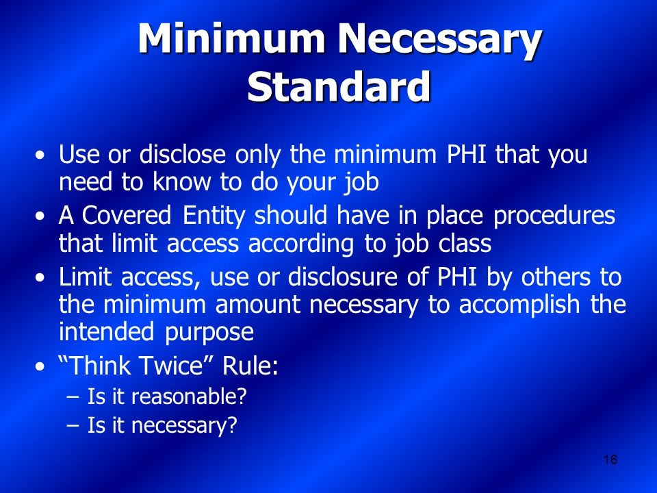 16 Minimum Necessary Standard Use or disclose only the minimum PHI that you need to know to do your job A Covered Entity should have in place procedures that limit access according to job class Limit access, use or disclosure of PHI by others to the minimum amount necessary to accomplish the intended purpose Think Twice Rule: –Is it reasonable.