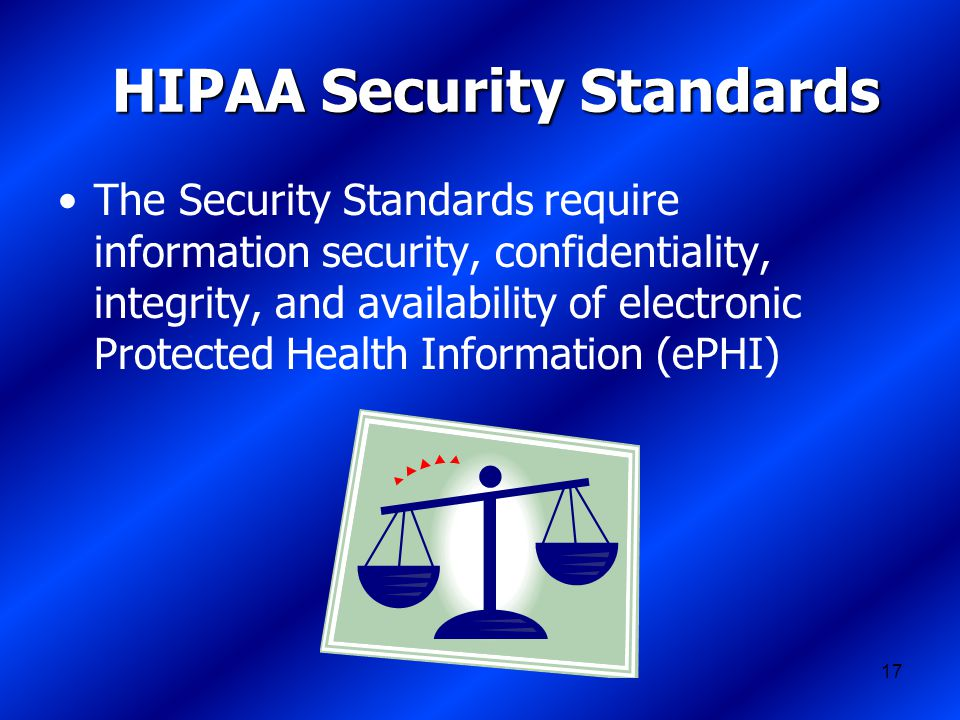 17 HIPAA Security Standards The Security Standards require information security, confidentiality, integrity, and availability of electronic Protected Health Information (ePHI)