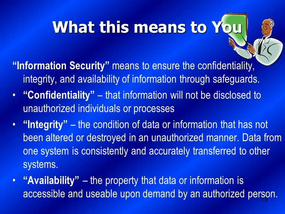 19 What this means to You Information Security means to ensure the confidentiality, integrity, and availability of information through safeguards.