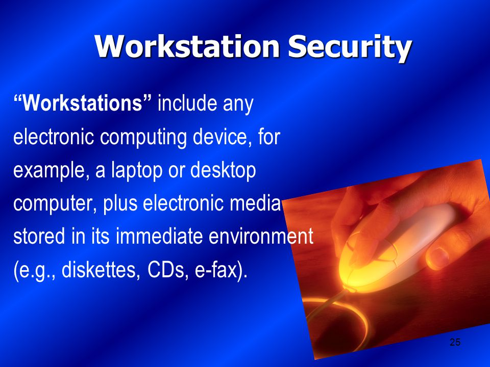 25 Workstation Security Workstations include any electronic computing device, for example, a laptop or desktop computer, plus electronic media stored in its immediate environment (e.g., diskettes, CDs, e-fax).