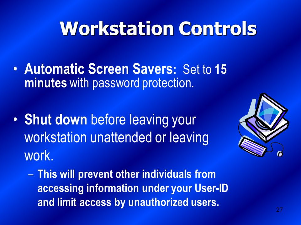 27 Workstation Controls Automatic Screen Savers : Set to 15 minutes with password protection.