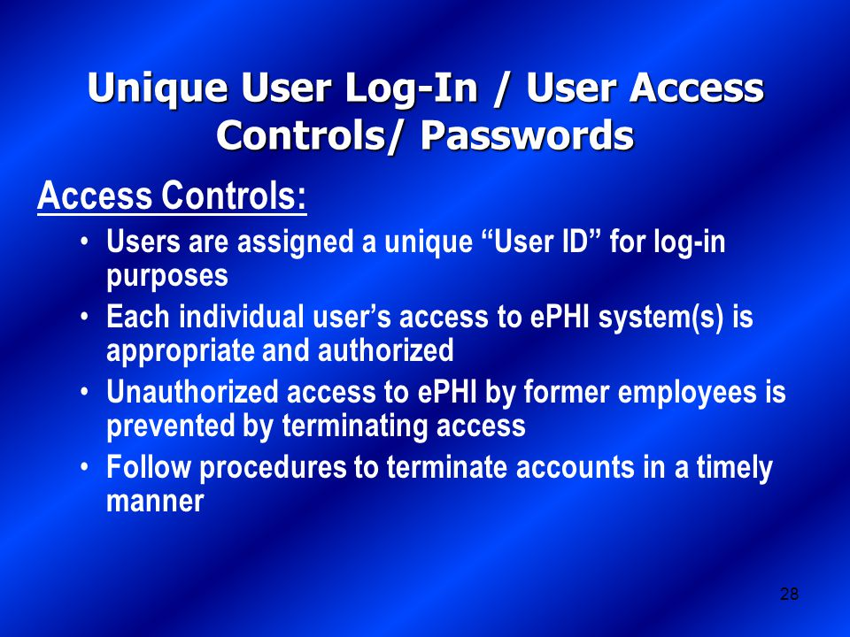 28 Unique User Log-In / User Access Controls/ Passwords Access Controls: Users are assigned a unique User ID for log-in purposes Each individual user's access to ePHI system(s) is appropriate and authorized Unauthorized access to ePHI by former employees is prevented by terminating access Follow procedures to terminate accounts in a timely manner