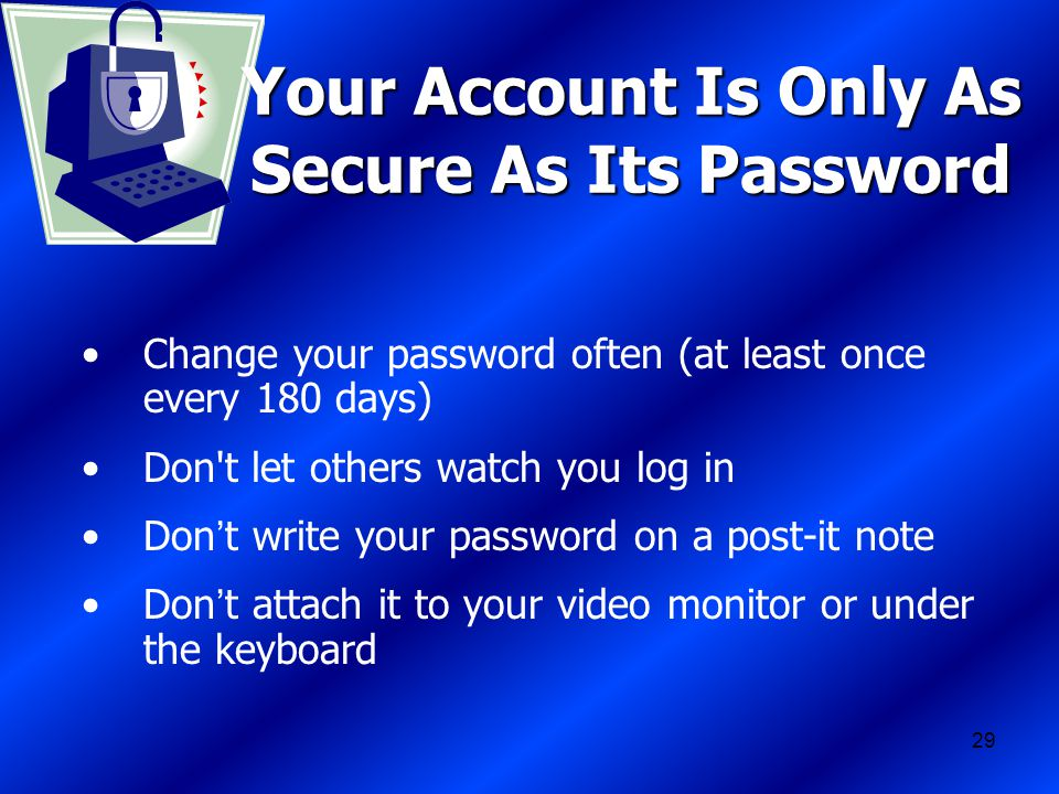 29 Your Account Is Only As Secure As Its Password Change your password often (at least once every 180 days) Don t let others watch you log in Don ' t write your password on a post-it note Don ' t attach it to your video monitor or under the keyboard