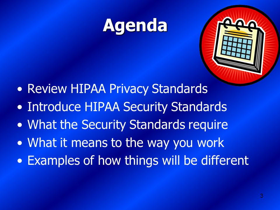 3 Agenda Review HIPAA Privacy Standards Introduce HIPAA Security Standards What the Security Standards require What it means to the way you work Examples of how things will be different