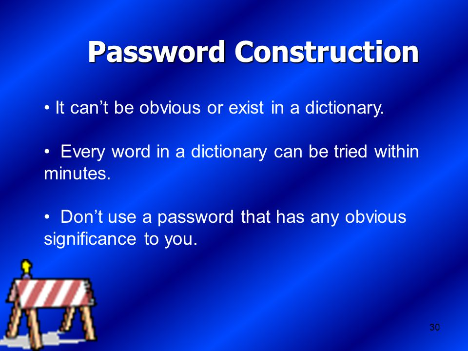 30 Password Construction It can't be obvious or exist in a dictionary.