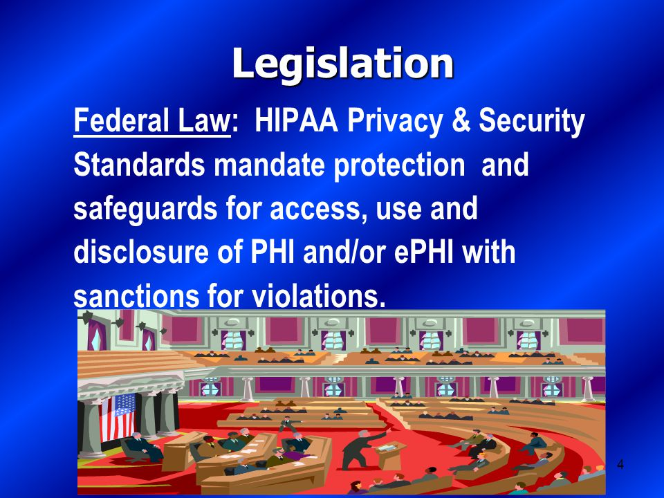 4 Legislation Federal Law: HIPAA Privacy & Security Standards mandate protection and safeguards for access, use and disclosure of PHI and/or ePHI with sanctions for violations.