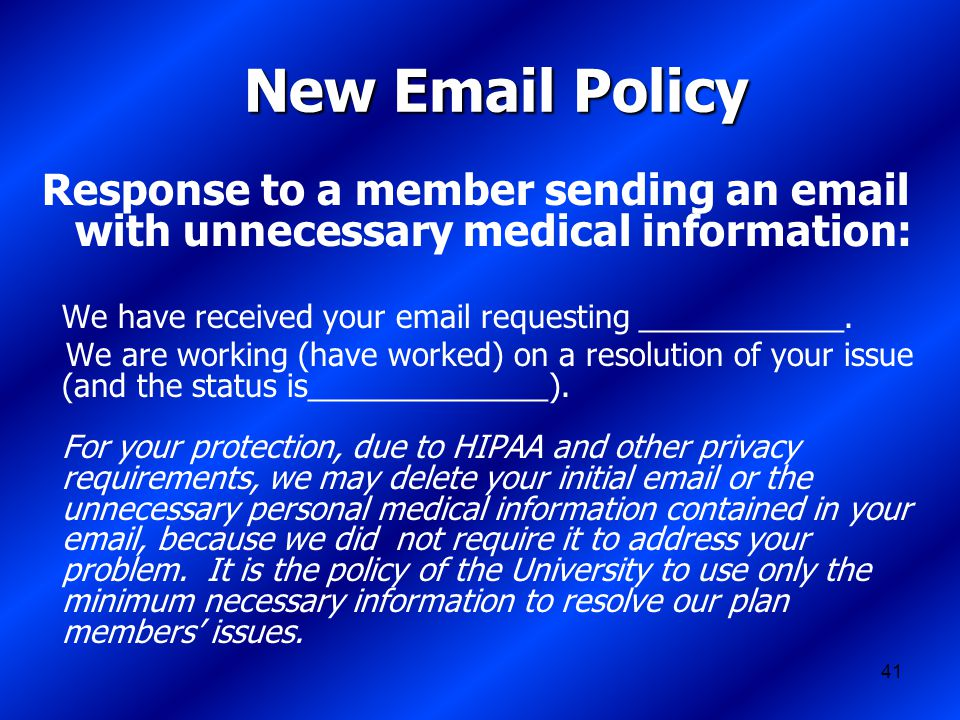 41 New Email Policy Response to a member sending an email with unnecessary medical information: We have received your email requesting ____________.