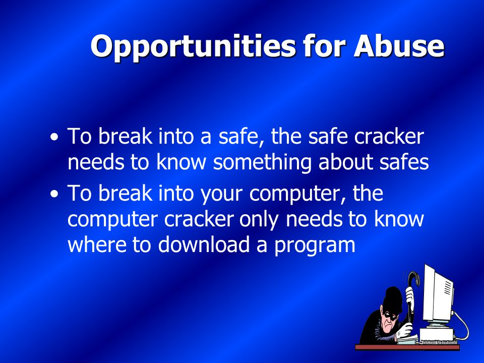 48 Opportunities for Abuse To break into a safe, the safe cracker needs to know something about safes To break into your computer, the computer cracker only needs to know where to download a program