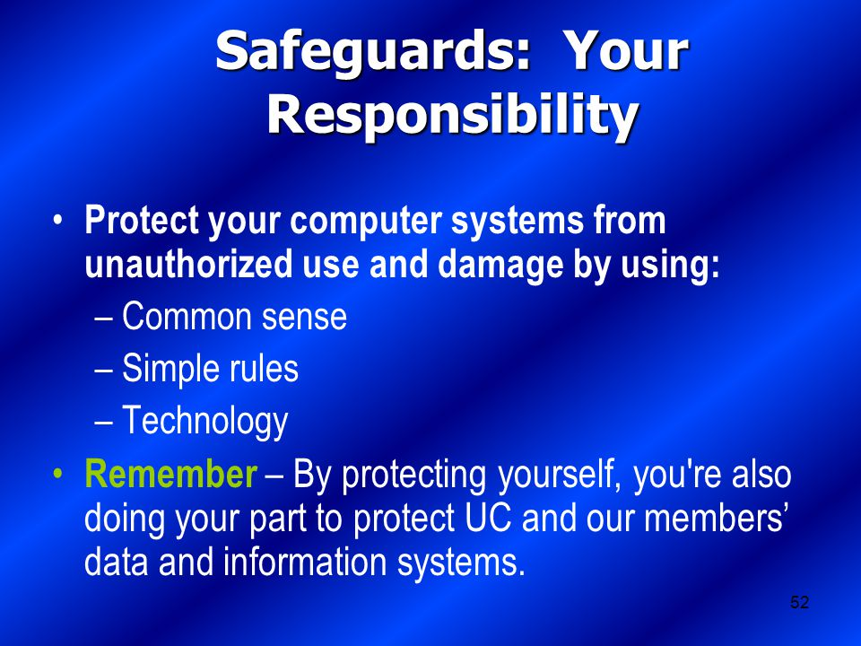 52 Safeguards: Your Responsibility Protect your computer systems from unauthorized use and damage by using: –Common sense –Simple rules –Technology Remember – By protecting yourself, you re also doing your part to protect UC and our members' data and information systems.
