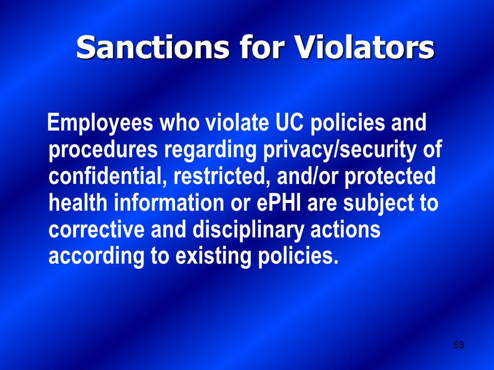 59 Sanctions for Violators Employees who violate UC policies and procedures regarding privacy/security of confidential, restricted, and/or protected health information or ePHI are subject to corrective and disciplinary actions according to existing policies.
