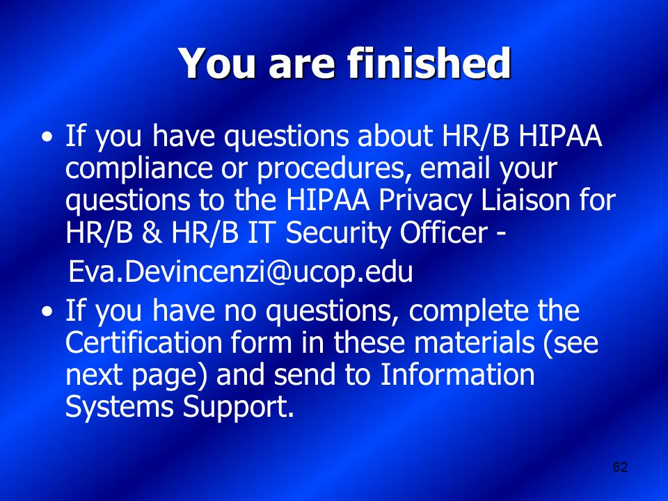 62 You are finished If you have questions about HR/B HIPAA compliance or procedures, email your questions to the HIPAA Privacy Liaison for HR/B & HR/B IT Security Officer - Eva.Devincenzi@ucop.edu If you have no questions, complete the Certification form in these materials (see next page) and send to Information Systems Support.