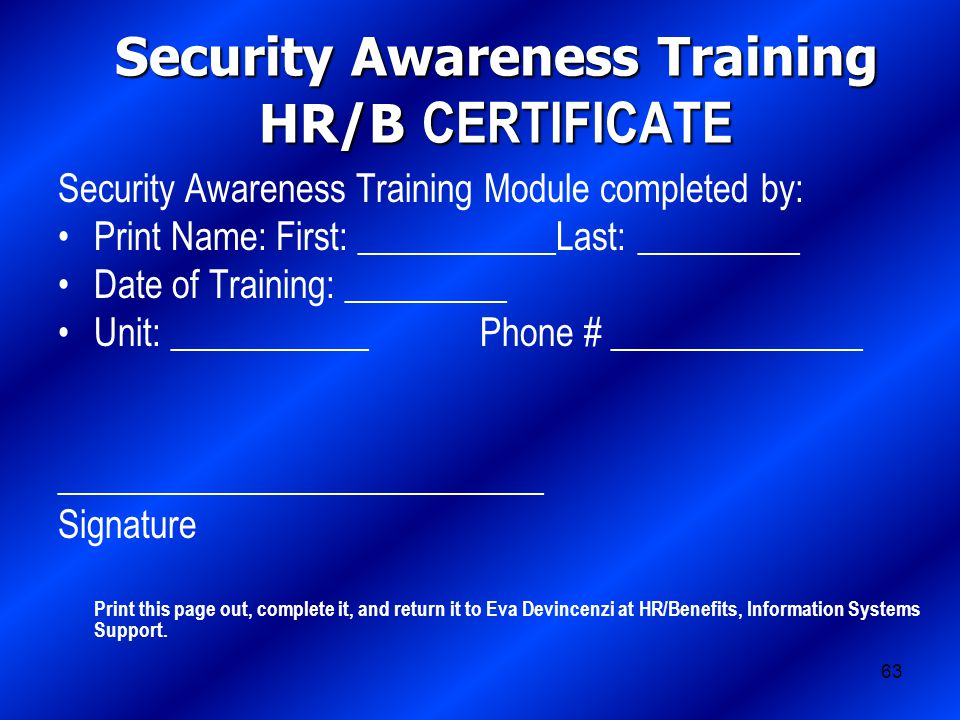63 Security Awareness Training HR/B CERTIFICATE Security Awareness Training Module completed by: Print Name: First: ___________Last: _________ Date of Training: _________ Unit: ___________ Phone # ______________ ___________________________ Signature Print this page out, complete it, and return it to Eva Devincenzi at HR/Benefits, Information Systems Support.