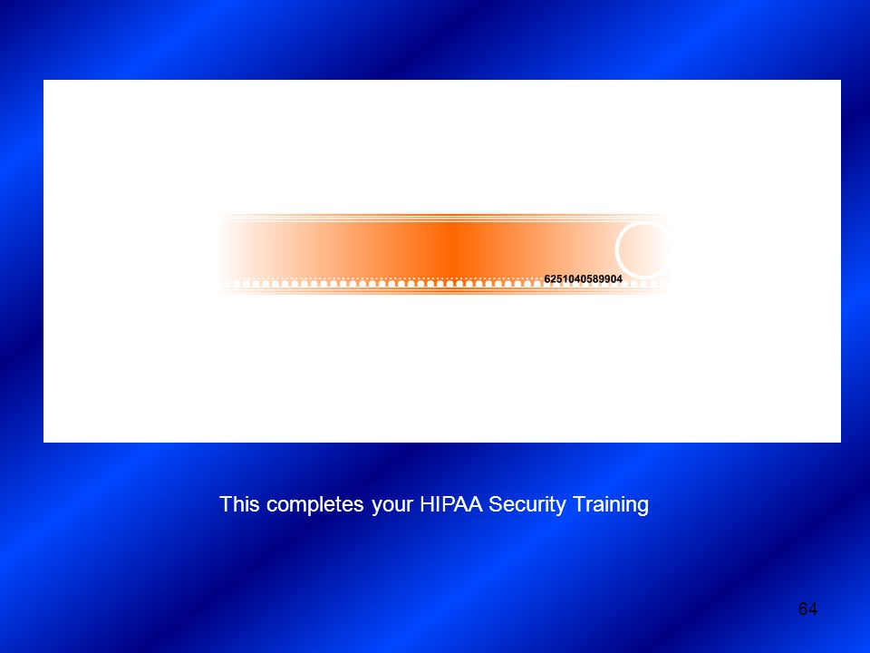 64 This completes your HIPAA Security Training