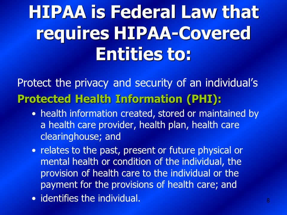 8 HIPAA is Federal Law that requires HIPAA-Covered Entities to: Protect the privacy and security of an individual's Protected Health Information (PHI): health information created, stored or maintained by a health care provider, health plan, health care clearinghouse; and relates to the past, present or future physical or mental health or condition of the individual, the provision of health care to the individual or the payment for the provisions of health care; and identifies the individual.