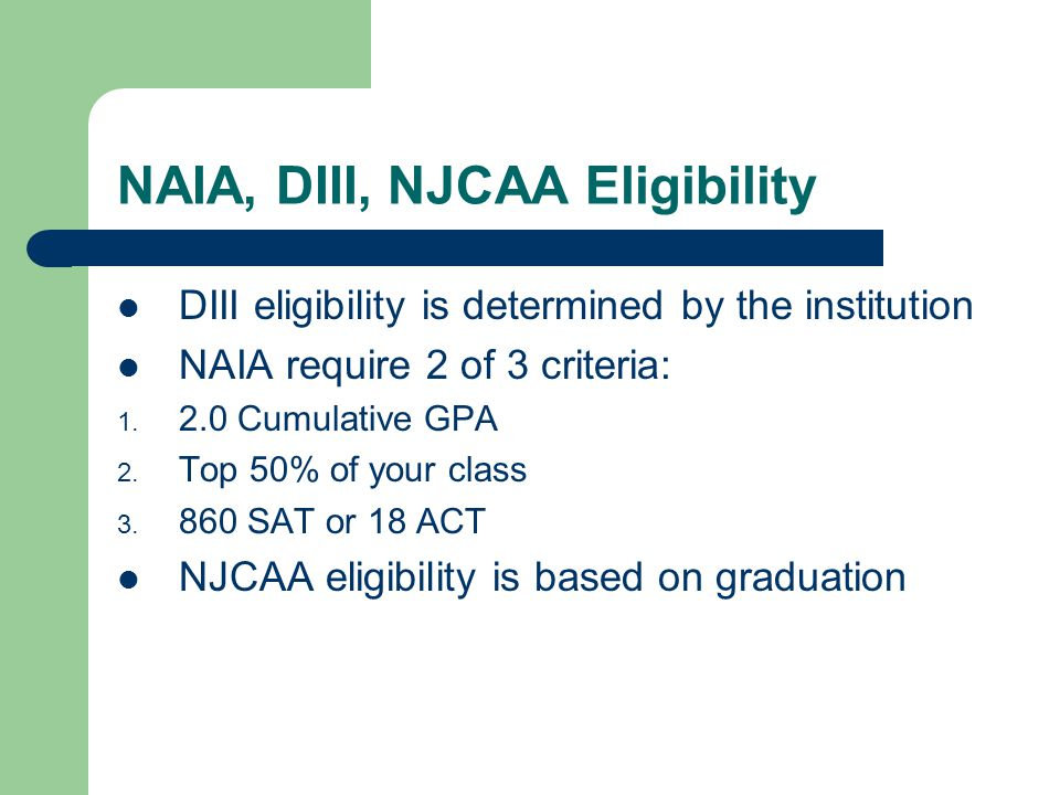 NCAA Eligibility For classes 2010, 2011, & 2012 Division II requires: A 2.0 GPA in14 core classes and an 820 SAT or 17 ACT 3 English, 2 Math, 2 Social Studies, 2 sciences, 2 foreign language is recommended, 3 Additional core classes (at least 1 must be science, English, or math) For classes 2013 and after the D II requirements are changing to 16 core courses