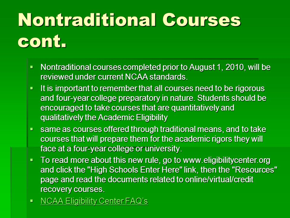Nontraditional Courses cont.  Nontraditional courses completed prior to August 1, 2010, will be reviewed under current NCAA standards.  It is import