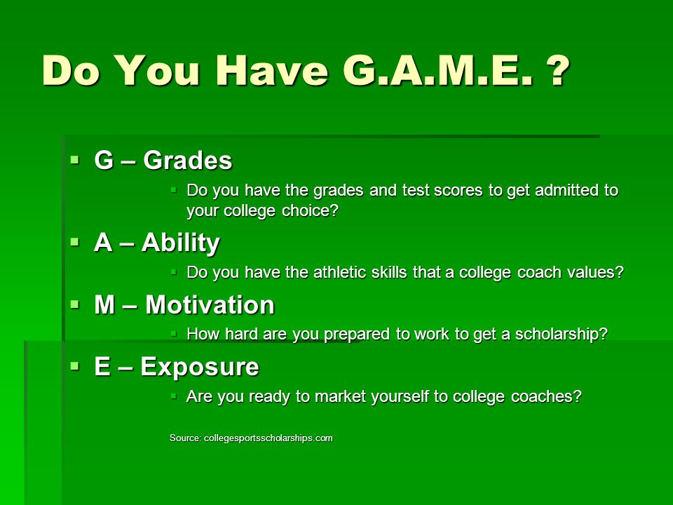 Do You Have G.A.M.E. ?  G – Grades  Do you have the grades and test scores to get admitted to your college choice?  A – Ability  Do you have the a