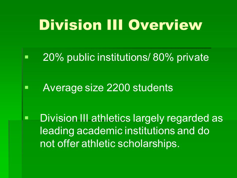 Division III Overview   20% public institutions/ 80% private   Average size 2200 students   Division III athletics largely regarded as leading a