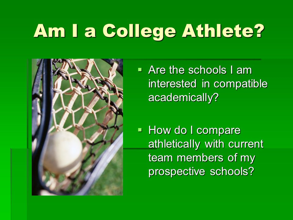Am I a College Athlete?  Are the schools I am interested in compatible academically?  How do I compare athletically with current team members of my