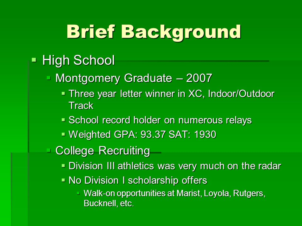 Brief Background  High School  Montgomery Graduate – 2007  Three year letter winner in XC, Indoor/Outdoor Track  School record holder on numerous