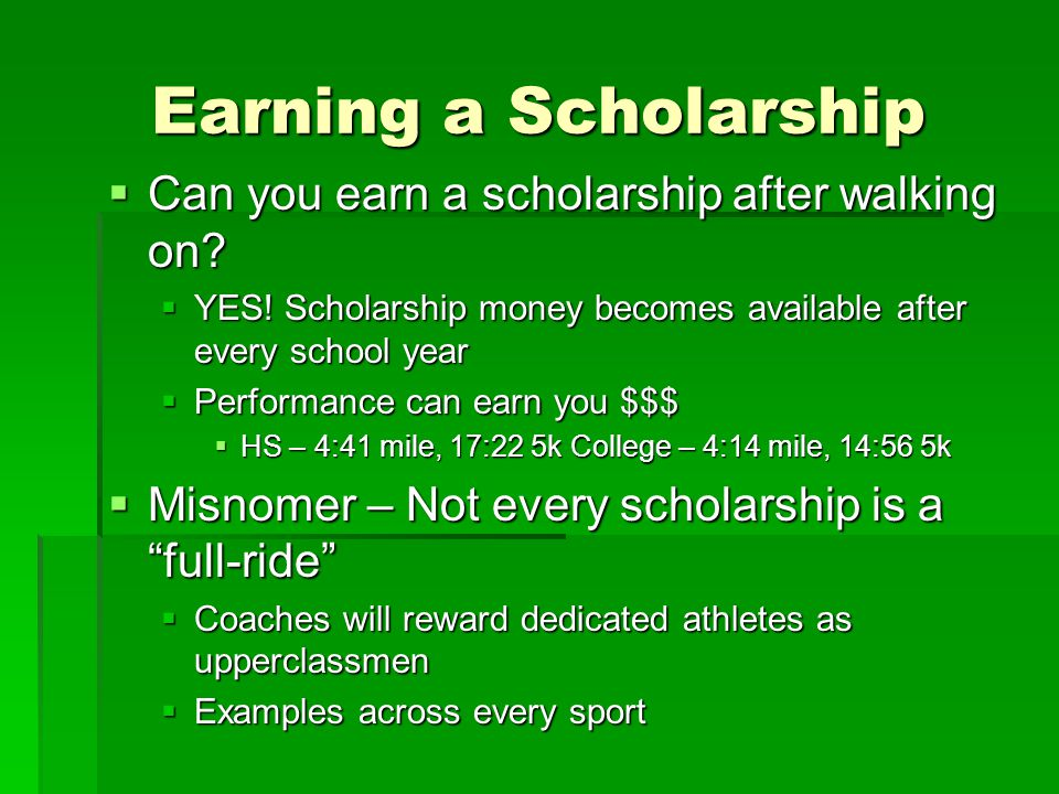 Earning a Scholarship  Can you earn a scholarship after walking on?  YES! Scholarship money becomes available after every school year  Performance