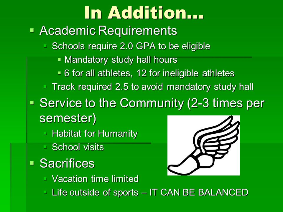 In Addition…  Academic Requirements  Schools require 2.0 GPA to be eligible  Mandatory study hall hours  6 for all athletes, 12 for ineligible ath